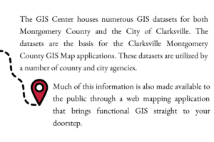 The GIS Center houses numerous GIS datasets for both Montgomery County and the City of Clarksville. The datasets are the basis for the Clarksville Montgomery County GIS Map applications. These datasets are utilized by a number of county and city agencies. Much of this information is also made available to the public through a web mapping application that brings functional GIS straight to your doorstep.
